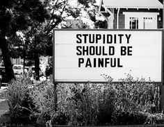 Stupidity should be painful.