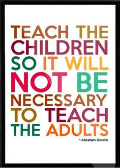 """""""Teach the children so it will not be necessary to teach the adults"""" - Abraham Lincoln"""