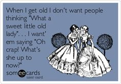 Funny Friendship Ecard: When I get old I dont want people thinking What a sweet little old lady. . . I want em saying Oh crap! Whats she up to.