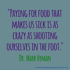 """Paying for food that makes us sick is as crazy as shooting ourselves in the foot."" - Dr. Mark Hyman (#quotation source: http://drhyman.com/blog/2013/08/10/10-ways-to-ditch-your-cravings-for-sugar-salt-and-fats/)"