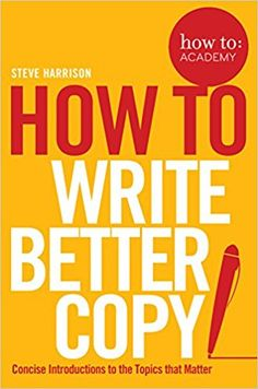 How To Write Better Copy (How to: Academy): Amazon.co.uk: Steve Harrison: 9781509814572: Books