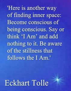 "Tolle wisdom Become conscious of being conscious. Simply Say ""I am"" and sit in the Silence of what follows: ""I Am"" www.schoolofawakening.net"