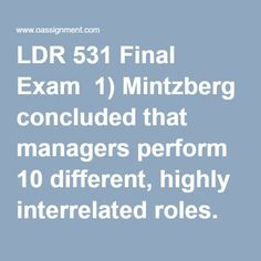 LDR 531 Final Exam  1) Mintzberg concluded that managers perform 10 different, highly interrelated roles. Which of the following is one of the broad categories into which these roles might be grouped?  2) Over the past 2 decades, business schools have added required courses on people skills to many of their curricula. Why have they done this?  3) Which of the following is best defined as a consciously coordinated social unit, composed of two or more people, which functions on a relatively…