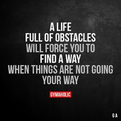 A Life Full Of Obstacles Will force you to find a way when things are not going your way. More motivation: https://www.gymaholic.co #fitness #motivation #gymaholic #workout #fitnessmotivation