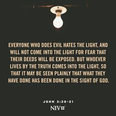 20 Everyone who does evil hates the light, and will not come into the light for fear that their deeds will be exposed. 21 But whoever lives by the truth comes into the light, so that it may be seen plainly that what they have done has been done in the sight of God. John 3:20-21