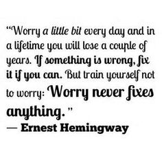 Worry a little bit every day and in a lifetime you will lose a couple of years. If something is wrong, fix it if you can. But train yourself not to worry: Worry never fixes anything <3