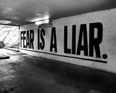 Fear is a liar.