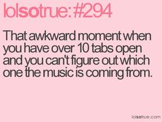 This is so me, always tabbin it up...that's why the sound stays on mute, lol