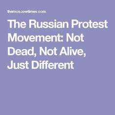 The Russian Protest Movement: Not Dead, Not Alive, Just Different