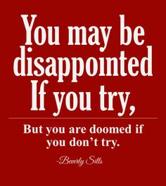 """""""You may be disappointed if you try, but you are doomed if you don't try."""" -Beverly Sills"""