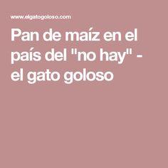 """Pan de maíz en el país del """"no hay"""" - el gato goloso"""