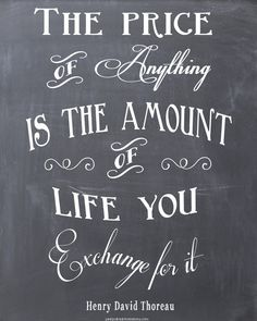 The Price of Anything is the Amount of Life You Exchange For It.  << choose wisely. :)