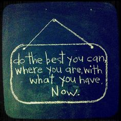 do the best you can where you are with what you have. now.
