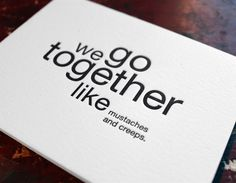we go together like mustaches and creeps. letterpress card. $4.50, via Etsy.