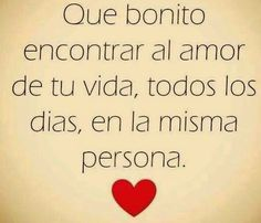 Que bonito encontrar al amor de tu vida, todos los días, en la misma persona.