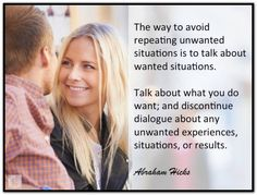 The way to avoid repeating unwanted situations is to talk about wanted situations. Talk about what you do want; and discontinue dialogue about any unwanted experiences, situations, or results. Abraham-Hicks Quotes (AHQ2736)