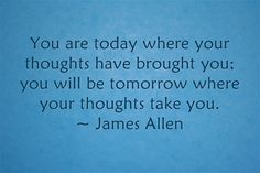 You are today where your thoughts have brought you; you will be tomorrow where your thoughts take you.  ~ James Allen