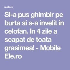 Si-a pus ghimbir pe burta si s-a invelit in celofan. In 4 zile a scapat de toata grasimea! - Mobile Ele.ro Loving Your Body, Burns, Health Fitness, Love You, Weight Loss, Motivation, Tips, Pandora, Sport
