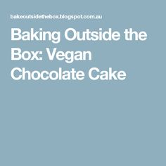 Baking Outside the Box: Vegan Chocolate Cake