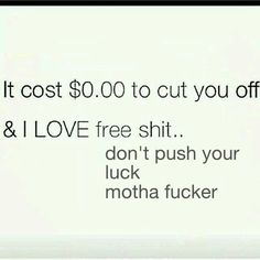 It cost $0 to cut you off & I love free shit...don't push your luck motha fucker