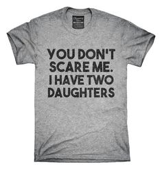 You Dont Scare Me I Have Two Daughters Funny Gift for Dad Mom T-Shirt Hoodie Tank Top - Funny Nerd Shirts - Ideas of Funny Nerd Shirts - Funny Stories For Kids, Funny Jokes For Adults, Funny Shirts Women, Funny Tee Shirts, Women Jokes, Quote Shirts, Funny T Shirt Sayings, Sarcastic Shirts, Mom Humor