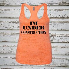 I'm Under Construction Funny Workout Tank. Super funny and stylish Next Level Racerback Burnout Tank Top. Rock the hottest burnout racerback tank around, and enjoy the supreme softness while wearing i
