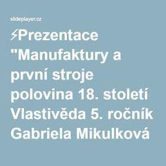 """⚡Prezentace """"Manufaktury a první stroje polovina 18. století Vlastivěda 5. ročník Gabriela Mikulková 2011."""""""