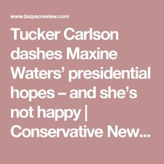 Tucker Carlson dashes Maxine Waters' presidential hopes – and she's not happy | Conservative News Today