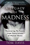 The story of a loving family coming to grips with its own fragilities, A Legacy of Madness relays the author's journey to uncover, and ultimately understand, the history of mental illness that led generations of his suburban American family to their demise.Dede Davis had worried, fussed, and obsessed for the last time: Her heart stopped beating in a fit of anxiety. In the wake of his mother's death, Tom Davis knew one thing: Helplessly self-absorbed and severely obsessive compulsive, Dede…
