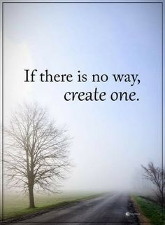 inspirational quotes If there is no way, create one.