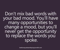 Words to remember! Don't mix bad words with your bad mood. You'll have many opportunities to change your mood, but you'll never get the opportunity to replace the words you spoke. Great Quotes, Quotes To Live By, Inspirational Quotes, Motivational Quotes, Positive Quotes, Bad Mood Quotes, Smart Quotes, Awesome Quotes, Meaningful Quotes