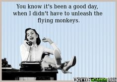 You know it's been a good day,  when I didn't have to unleash the  flying monkeys.