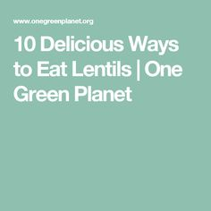 10 Delicious Ways to Eat Lentils | One Green Planet