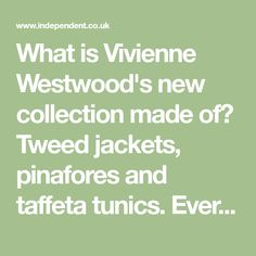 What is Vivienne Westwood's new collection made of? Tweed jackets, pinafores and taffeta tunics. Every last detail is in the best possible taste. Why are so many people up in arms about her show? Because one of her models was a 13-year-old schoolgirl and many of the others were not much older. At first, no one could figure out why she had felt compelled to rob the cradle for such a demure, mature collection. So, when she went on the Today programme on Radio 4, she explained it was because…