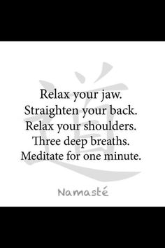 Do this NOW!  Your day will vastly improve....  Namaste.