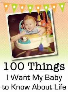100 Things I want my baby to know about life. Things all parent wish they could protect their children from and equip them better with the challenges of life.