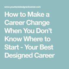 how to make a career change when you dont know where to start
