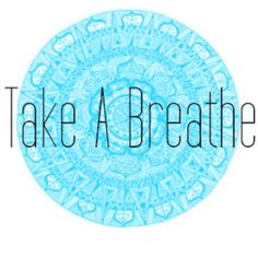 take a breathe.