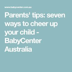 Parents' tips: seven ways to cheer up your child - BabyCenter Australia