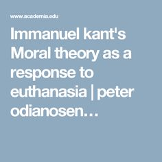 Immanuel kant's Moral theory as a response to euthanasia | peter odianosen…