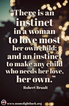 There is an instinct in a woman to love most her own child; and an instinct to make any child who needs her love, her own. Robert Brault