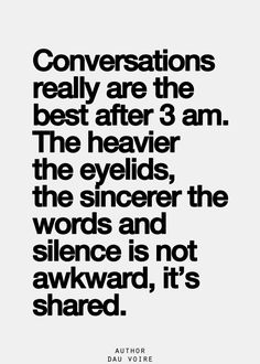 Conversations really are the best after 3 am.  The heavier the eyelids, the sincerer the words and silence is not awkward, it's shared.