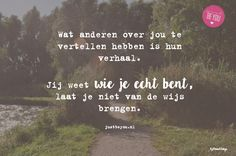 Wat anderen over jou te vertellen hebben is hun verhaal.   Jij weet wie je echt bent, laat je niet van de wijs brengen. Just Be You, Self Confidence, Daily Inspiration, Positive Vibes, Growing Up, Positivity, Wisdom, Quotes, Books