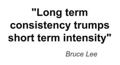"""Long term consistency trumps short term intensity"" ~ Bruce Lee ~ quotes & wisdom"