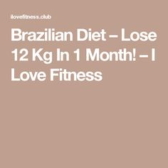 Brazilian Diet – Lose 12 Kg In 1 Month! – I Love Fitness