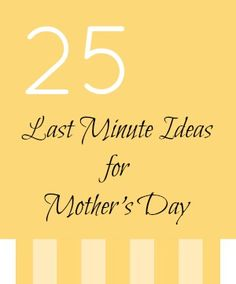 25 Last Minute Ideas for Mother's Day...bc that's how I do things...last minute. ;)