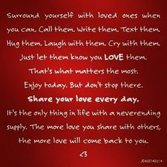Surround yourself with loved ones when you can.  Call them.  Write them.  Text them.  Hug them.  Laugh with them.  Cry with them.  Just let them know you love them. That's what matters the most. Enjoy today. But don't stop there. Share your love every day. It's the only thing in life with a neverending supply. The more love you share with others, the more love will come back to you. <3 02142014