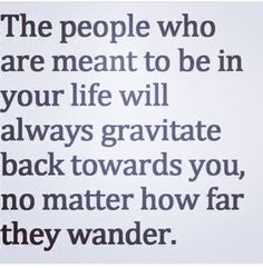 People who are meant to be in your life will always gravitate back towards you.