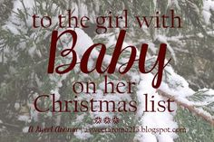 To the girl with baby on her Christmas list,         I bet you feel like me this Christmas.         You wish people would stop aski...