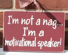 Im Not A Nag Im A Motivational Speaker Sign   My husband just laughed after seeing this!